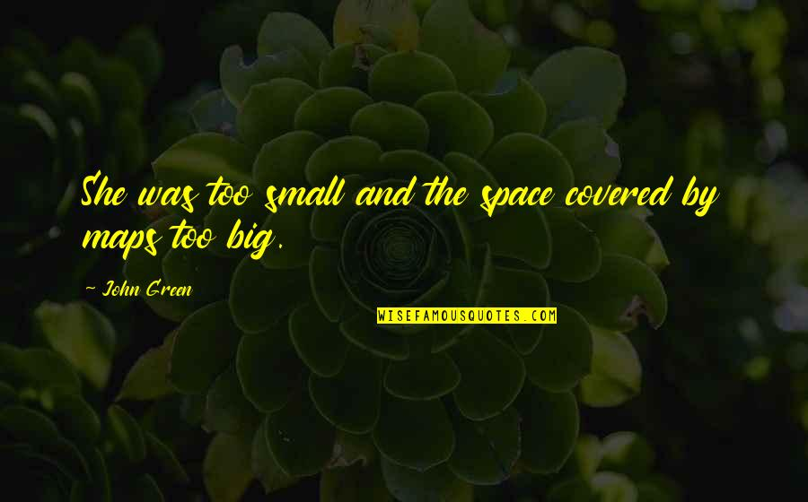 Unreliable Narrators Quotes By John Green: She was too small and the space covered