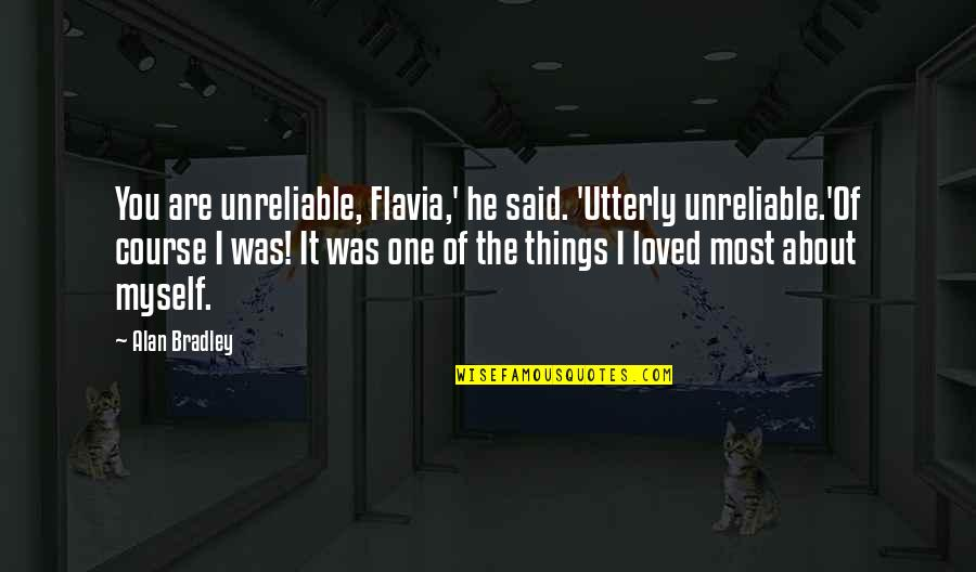 Unreliable Quotes By Alan Bradley: You are unreliable, Flavia,' he said. 'Utterly unreliable.'Of