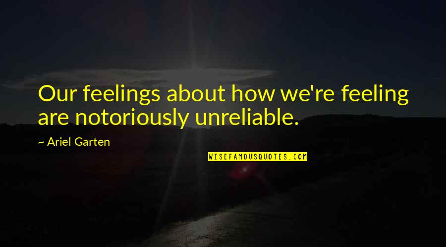 Unreliable Quotes By Ariel Garten: Our feelings about how we're feeling are notoriously
