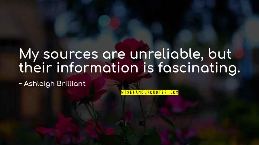 Unreliable Quotes By Ashleigh Brilliant: My sources are unreliable, but their information is