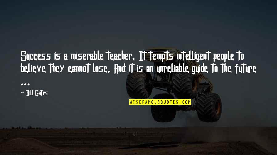 Unreliable Quotes By Bill Gates: Success is a miserable teacher. It tempts intelligent