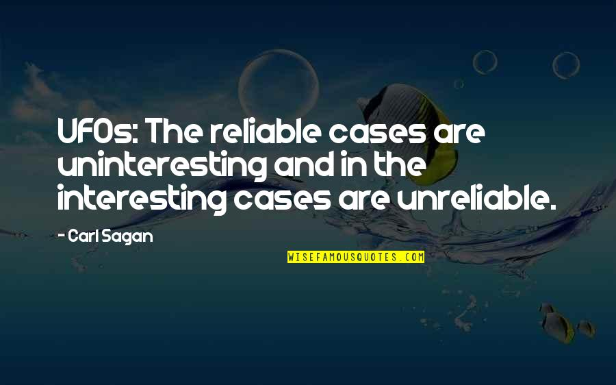 Unreliable Quotes By Carl Sagan: UFOs: The reliable cases are uninteresting and in