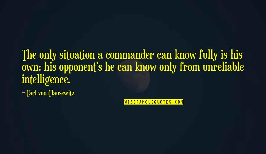 Unreliable Quotes By Carl Von Clausewitz: The only situation a commander can know fully