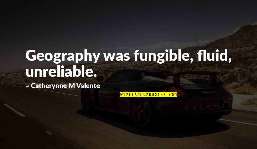 Unreliable Quotes By Catherynne M Valente: Geography was fungible, fluid, unreliable.