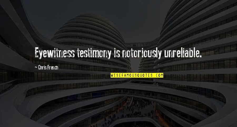 Unreliable Quotes By Chris French: Eyewitness testimony is notoriously unreliable.