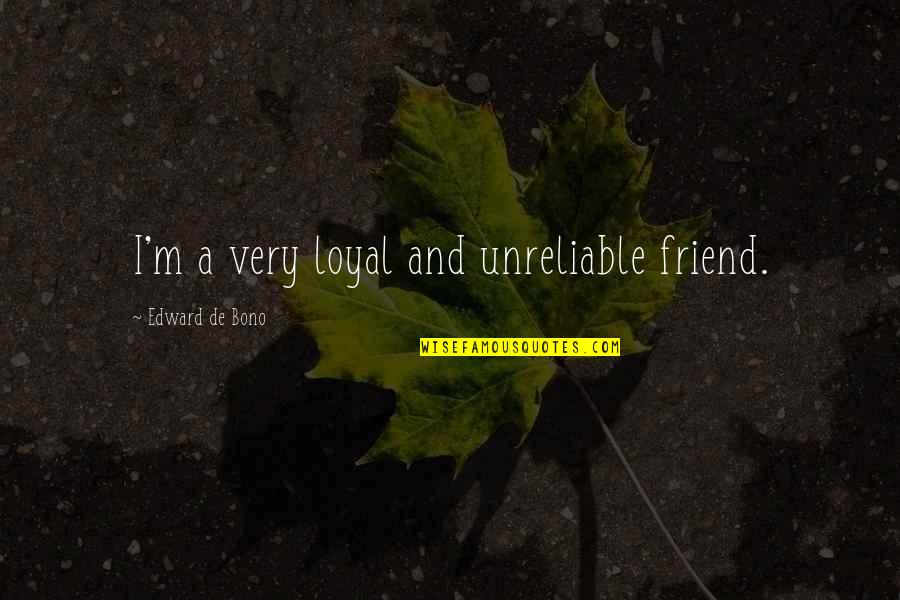 Unreliable Quotes By Edward De Bono: I'm a very loyal and unreliable friend.