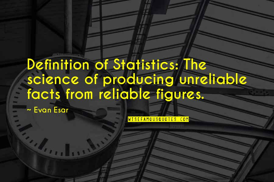 Unreliable Quotes By Evan Esar: Definition of Statistics: The science of producing unreliable