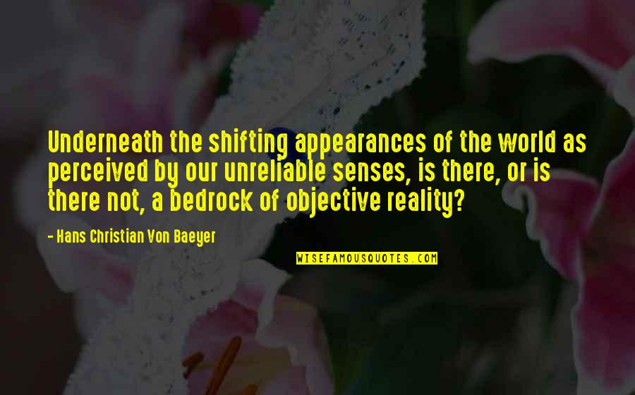 Unreliable Quotes By Hans Christian Von Baeyer: Underneath the shifting appearances of the world as