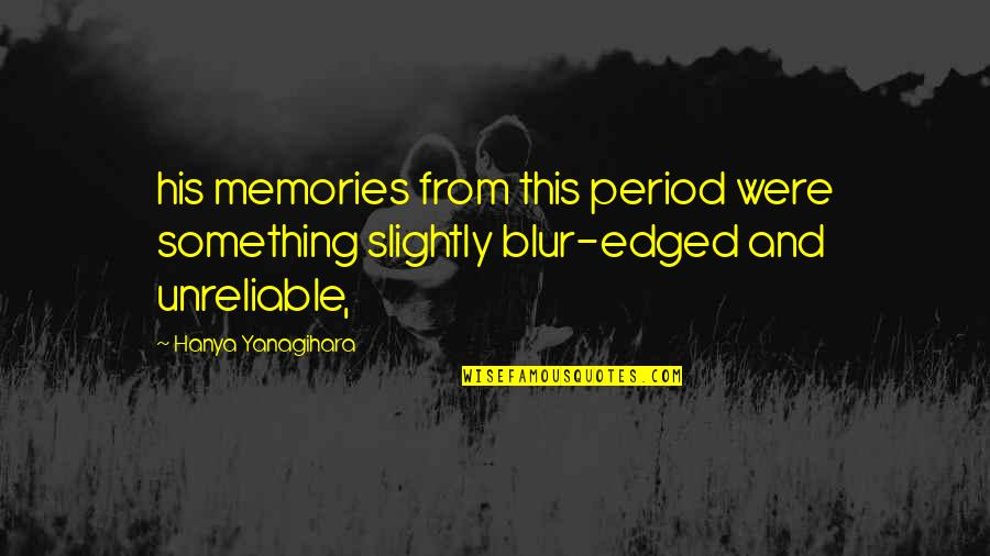 Unreliable Quotes By Hanya Yanagihara: his memories from this period were something slightly