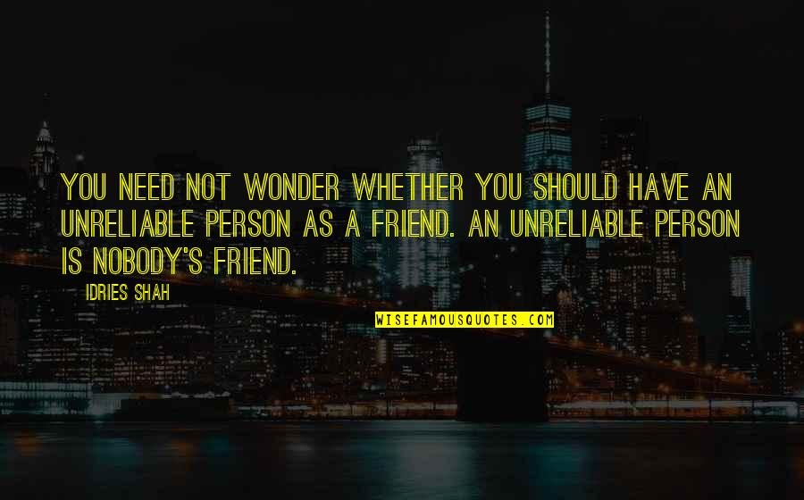 Unreliable Quotes By Idries Shah: You need not wonder whether you should have