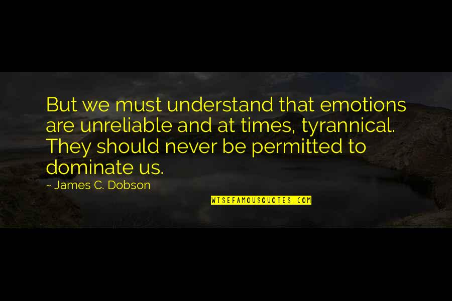Unreliable Quotes By James C. Dobson: But we must understand that emotions are unreliable