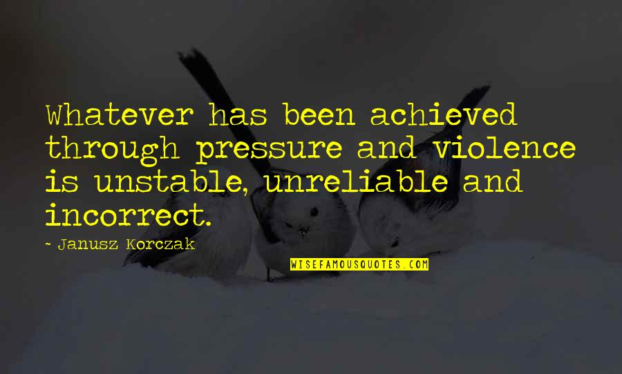 Unreliable Quotes By Janusz Korczak: Whatever has been achieved through pressure and violence