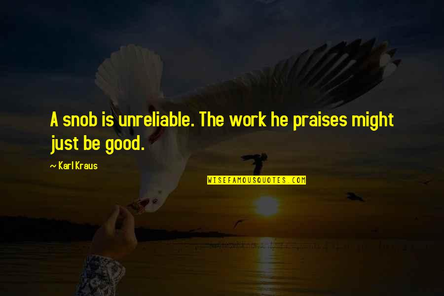 Unreliable Quotes By Karl Kraus: A snob is unreliable. The work he praises