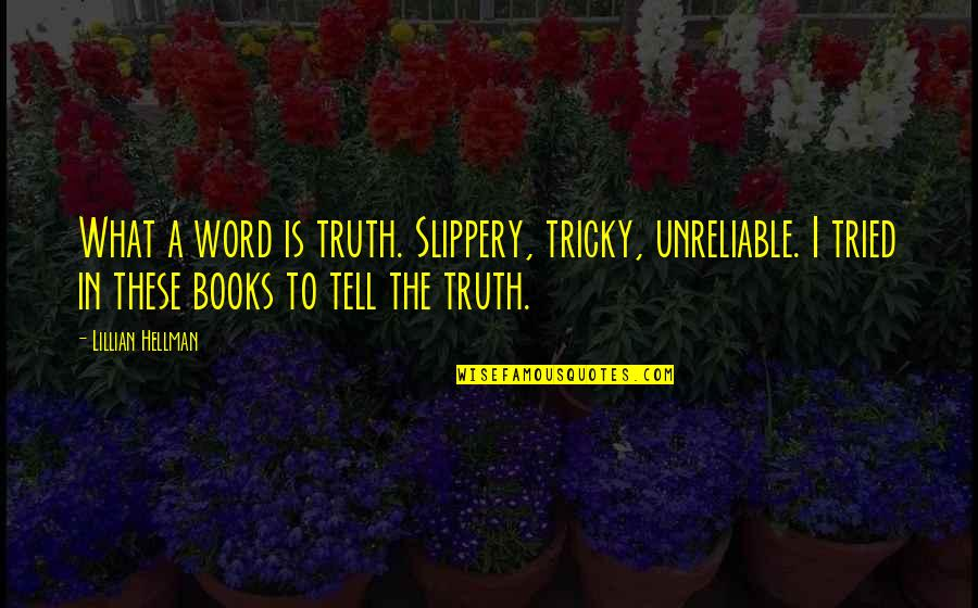Unreliable Quotes By Lillian Hellman: What a word is truth. Slippery, tricky, unreliable.