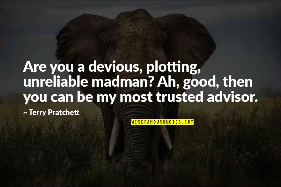 Unreliable Quotes By Terry Pratchett: Are you a devious, plotting, unreliable madman? Ah,