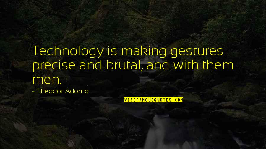 Unreligious Quotes By Theodor Adorno: Technology is making gestures precise and brutal, and