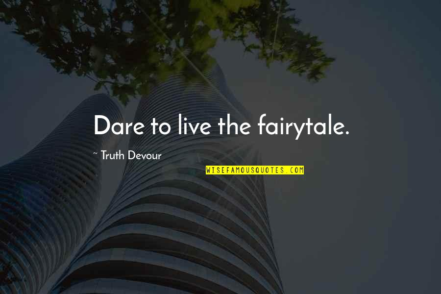Unrequited Lust Quotes By Truth Devour: Dare to live the fairytale.