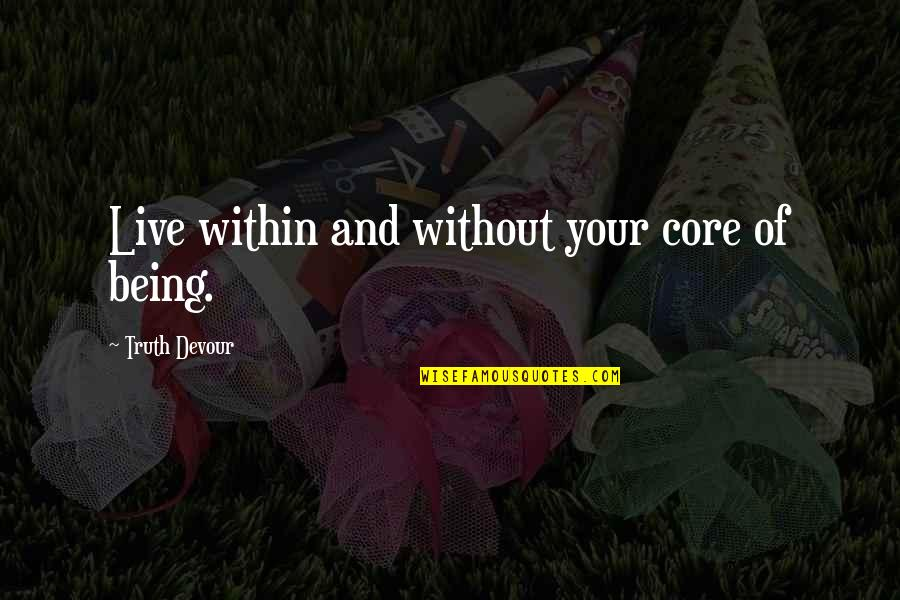 Unrequited Lust Quotes By Truth Devour: Live within and without your core of being.