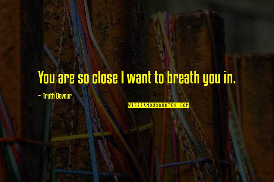Unrequited Lust Quotes By Truth Devour: You are so close I want to breath