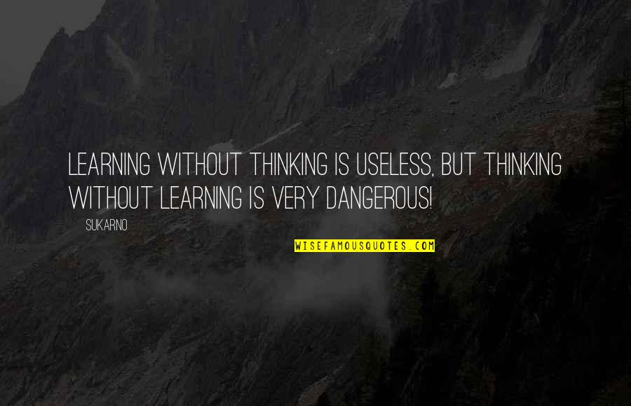 Unsanity Quotes By Sukarno: Learning without thinking is useless, but thinking without