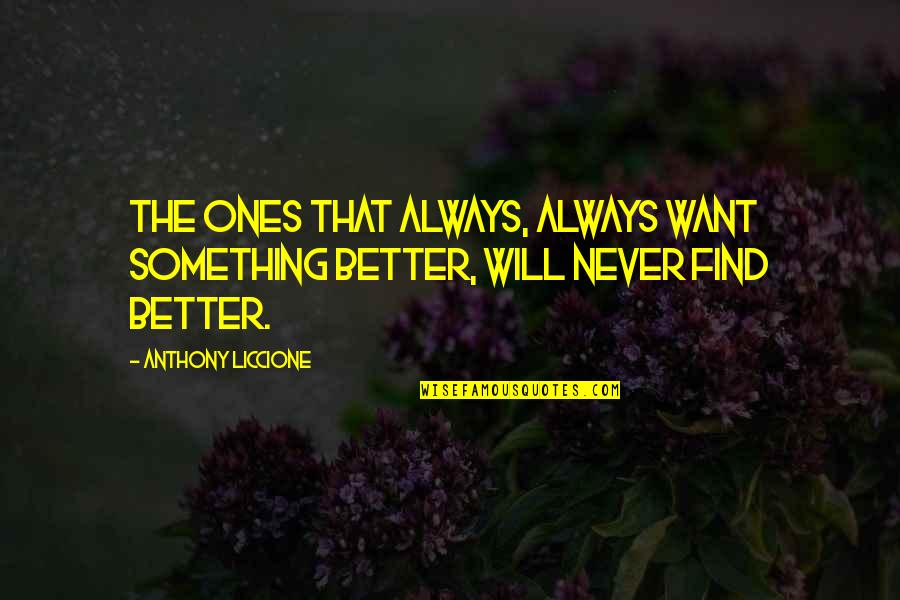 Unsatisfied Quotes By Anthony Liccione: The ones that always, always want something better,