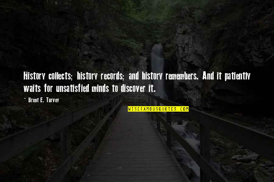 Unsatisfied Quotes By Brent E. Turvey: History collects; history records; and history remembers. And