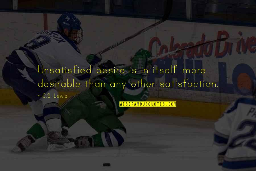 Unsatisfied Quotes By C.S. Lewis: Unsatisfied desire is in itself more desirable than