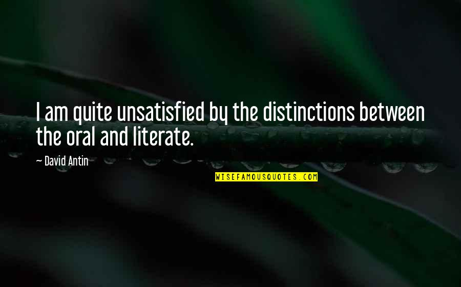 Unsatisfied Quotes By David Antin: I am quite unsatisfied by the distinctions between