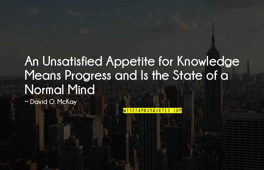 Unsatisfied Quotes By David O. McKay: An Unsatisfied Appetite for Knowledge Means Progress and