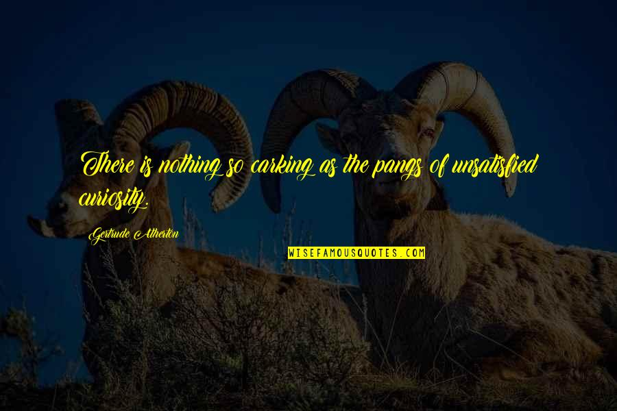 Unsatisfied Quotes By Gertrude Atherton: There is nothing so carking as the pangs