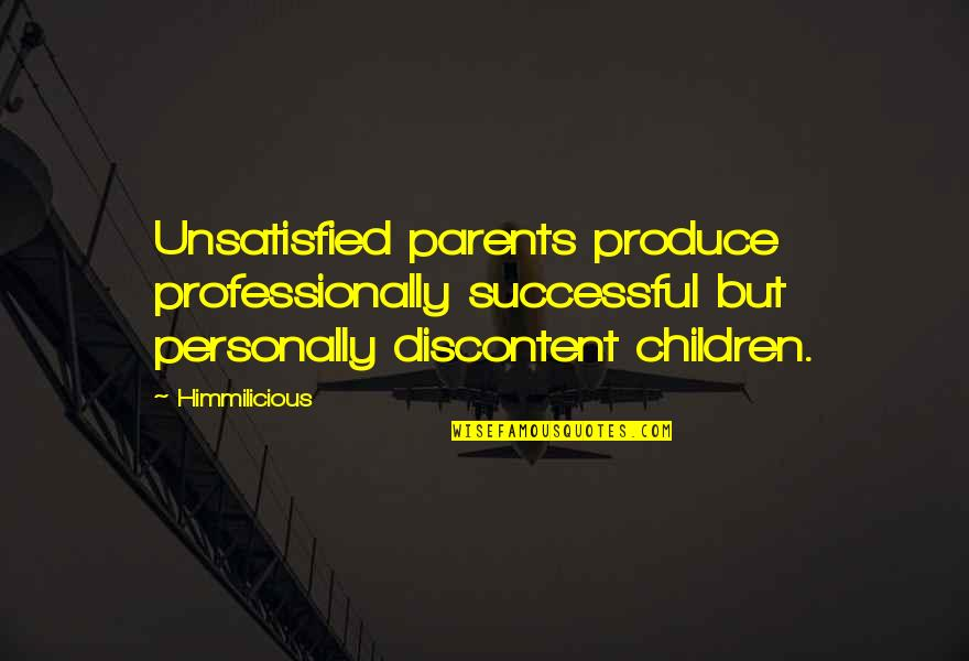 Unsatisfied Quotes By Himmilicious: Unsatisfied parents produce professionally successful but personally discontent