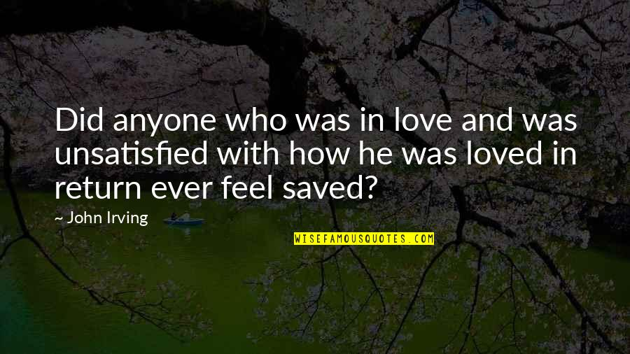 Unsatisfied Quotes By John Irving: Did anyone who was in love and was