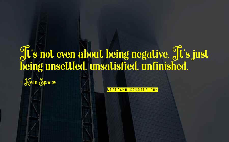 Unsatisfied Quotes By Kevin Spacey: It's not even about being negative. It's just