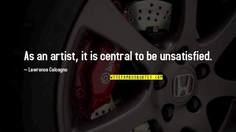 Unsatisfied Quotes By Lawrence Calcagno: As an artist, it is central to be