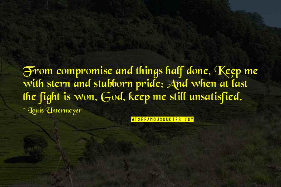 Unsatisfied Quotes By Louis Untermeyer: From compromise and things half done, Keep me