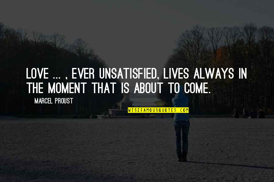 Unsatisfied Quotes By Marcel Proust: Love ... , ever unsatisfied, lives always in