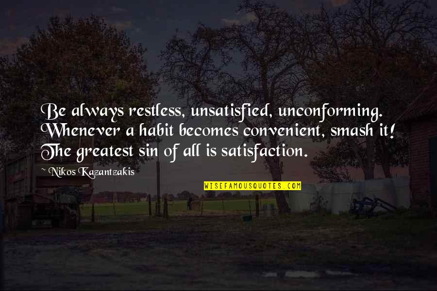 Unsatisfied Quotes By Nikos Kazantzakis: Be always restless, unsatisfied, unconforming. Whenever a habit