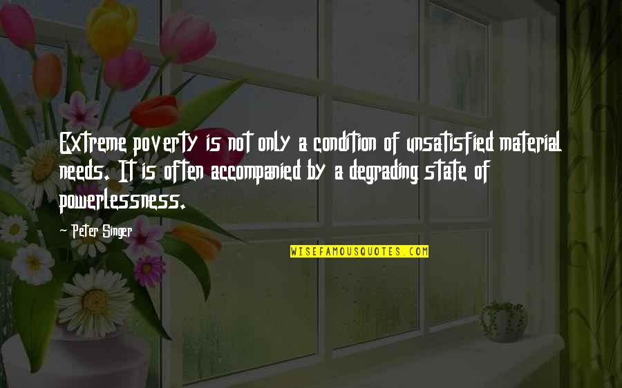 Unsatisfied Quotes By Peter Singer: Extreme poverty is not only a condition of