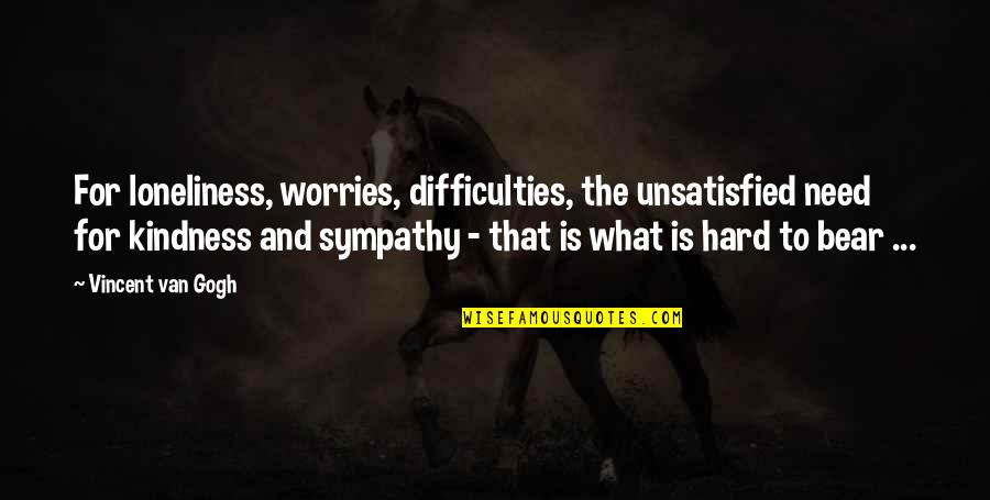 Unsatisfied Quotes By Vincent Van Gogh: For loneliness, worries, difficulties, the unsatisfied need for