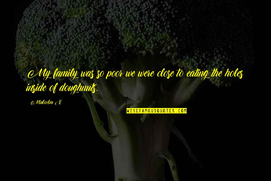 Unsconscious Quotes By Malcolm X: My family was so poor we were close