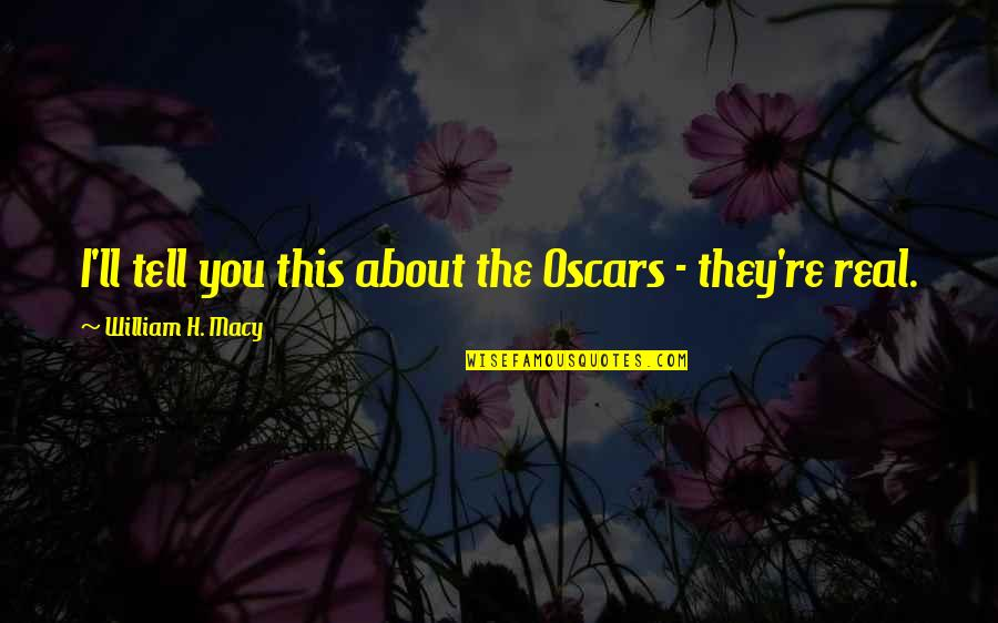 Unsconscious Quotes By William H. Macy: I'll tell you this about the Oscars -