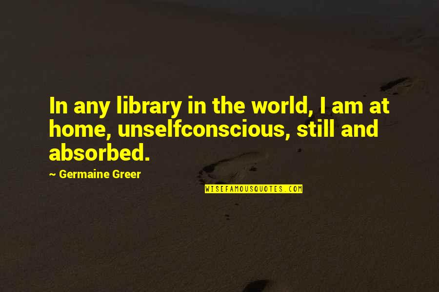 Unselfconscious Quotes By Germaine Greer: In any library in the world, I am