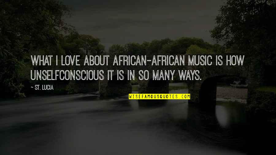 Unselfconscious Quotes By St. Lucia: What I love about African-African music is how