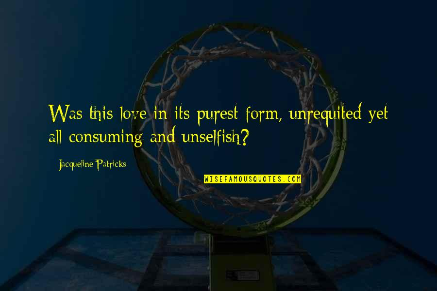 Unselfish Love Quotes By Jacqueline Patricks: Was this love in its purest form, unrequited