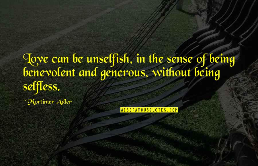 Unselfish Love Quotes By Mortimer Adler: Love can be unselfish, in the sense of