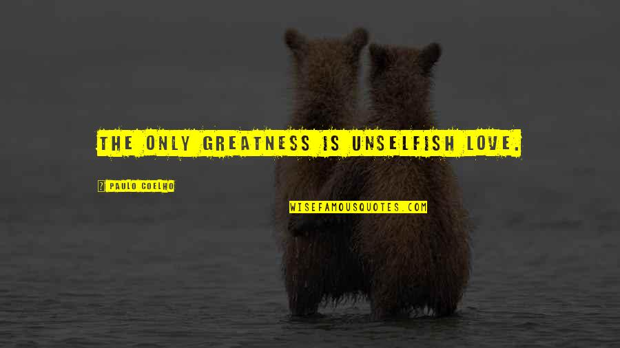 Unselfish Love Quotes By Paulo Coelho: The only greatness is unselfish Love.