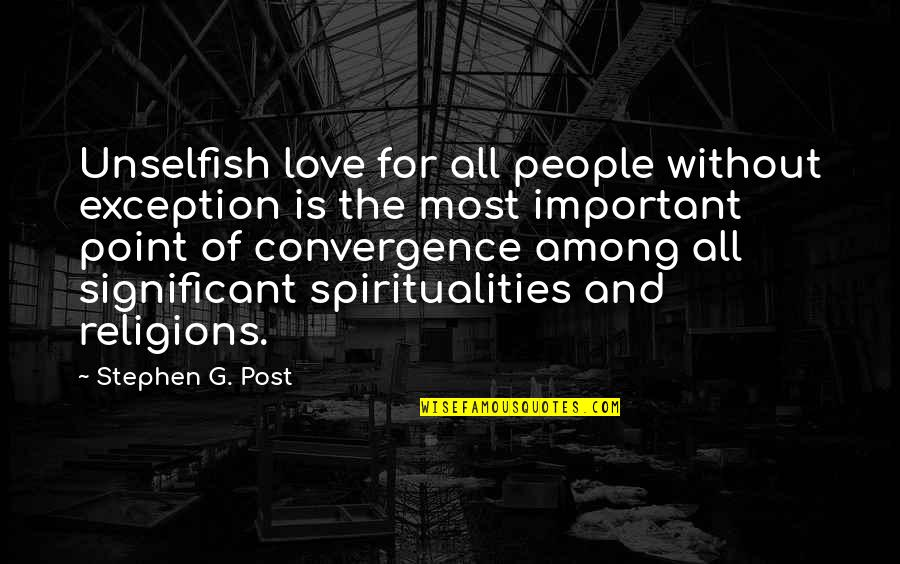 Unselfish Love Quotes By Stephen G. Post: Unselfish love for all people without exception is