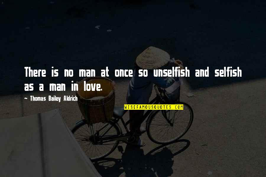 Unselfish Love Quotes By Thomas Bailey Aldrich: There is no man at once so unselfish