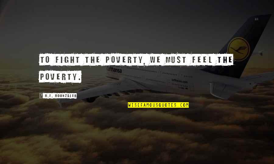 Unsers Quotes By M.F. Moonzajer: To fight the poverty, we must feel the