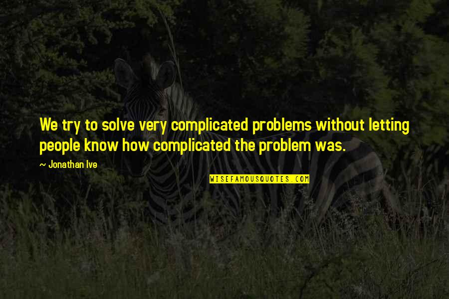 Unsharable Quotes By Jonathan Ive: We try to solve very complicated problems without
